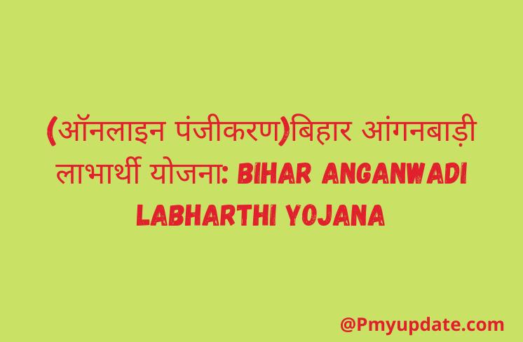 बिहार आंगनबाड़ी लाभार्थी योजना   Bihar Anganwadi Labharthi Yojana