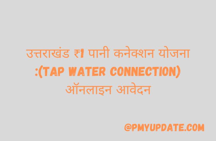 Tap Water Connection Scheme Apply | उत्तराखंड ₹1 पानी कनेक्शन योजना | Uttarakhand Rs 1 Tap Water Connection Scheme 2021